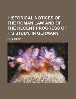 Historical Notices of the Roman Law and of the Recent Progress of Its Study, in Germany (Paperback): John Reddie