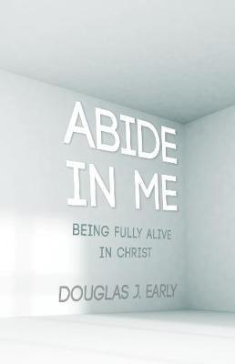 Abide in Me (Hardcover): Douglas J Early