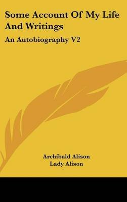 Some Account of My Life and Writings - An Autobiography V2 (Hardcover): Archibald Alison