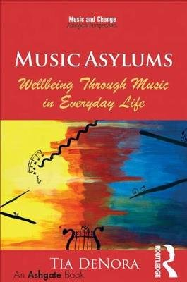 Music Asylums: Wellbeing Through Music in Everyday Life (Electronic book text): Tia Denora