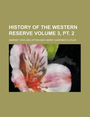 History of the Western Reserve Volume 3, PT. 2 (Paperback): Harriet Upton