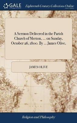 A Sermon Delivered in the Parish Church of Merton, ... on Sunday, October 26, 1800. by ... James Olive, (Hardcover): James Olive
