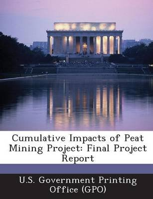 Cumulative Impacts of Peat Mining Project - Final Project Report (Paperback): U. S. Government Printing Office (Gpo)