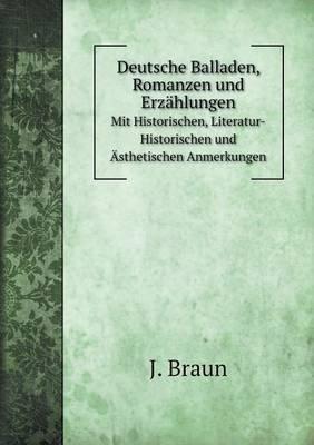 Deutsche Balladen, Romanzen Und Erzahlungen Mit Historischen, Literatur-Historischen Und Asthetischen Anmerkungen (German,...