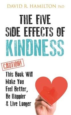 The Five Side Effects of Kindness - This Book Will Make You Feel Better, Be Happier & Live Longer (Paperback): David R. Hamilton