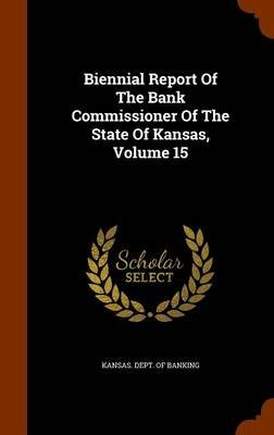 Biennial Report of the Bank Commissioner of the State of Kansas, Volume 15 (Hardcover): Kansas Dept of Banking