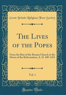 The Lives of the Popes, Vol. 1 - From the Rise of the Roman Church to the Dawn of the Reformation, A. D. 100-1431 (Classic...