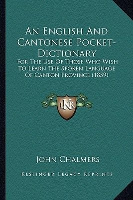 An English and Cantonese Pocket-Dictionary - For the Use of Those Who Wish to Learn the Spoken Language of Canton Province...