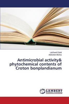 Antimicrobial Activity& Phytochemical Contents of Croton Bonplandianum (Paperback): Dalal Lalchand, Mishra Abhishek