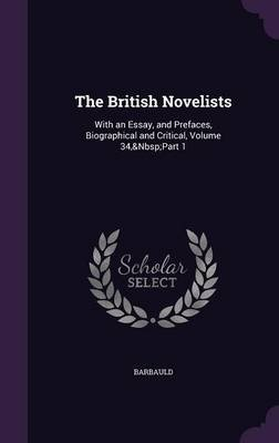 The British Novelists - With an Essay, and Prefaces, Biographical and Critical, Volume 34, Part 1 (Hardcover): Barbauld