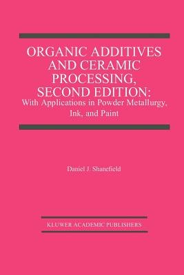 Organic Additives and Ceramic Processing (Paperback, Softcover reprint of the original 2nd ed. 1999): Daniel J. Shanefield