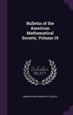Bulletin of the American Mathematical Society, Volume 19 (Hardcover): American Mathematical Society