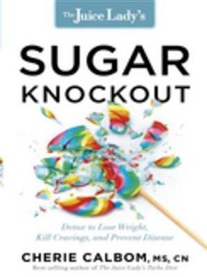 The Juice Lady's Sugar Knockout - Detox to Lose Weight, Kill Cravings, and Prevent Disease (Electronic book text): Cherie...