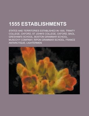 1555 Establishments - Trinity College, Oxford, St John's College, Oxford, Gresham's School, Boston Grammar School,...