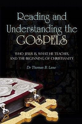 Reading and Understanding the Gospels - Who Jesus Is, What He Teaches, and the Beginning of Christianity (Paperback): Dr Thomas...