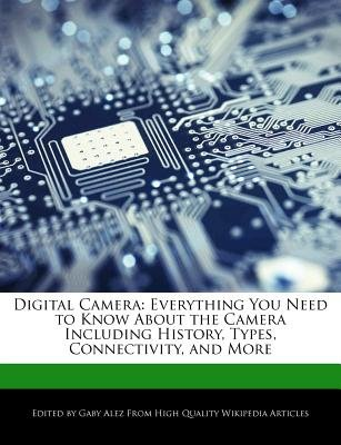 Digital Camera - Everything You Need to Know about the Camera Including History, Types, Connectivity, and More (Paperback):...