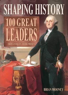 Shaping History: 100 Great Leaders - From Antiquity to the Present (Paperback): Brian Mooney