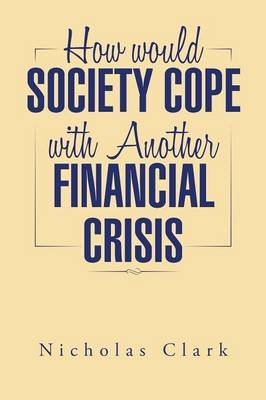 How Would Society Cope with Another Financial Crisis (Paperback): Nicholas Clark