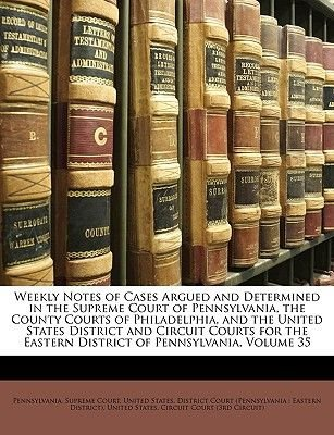 Weekly Notes of Cases Argued and Determined in the Supreme Court of Pennsylvania, the County Courts of Philadelphia, and the...