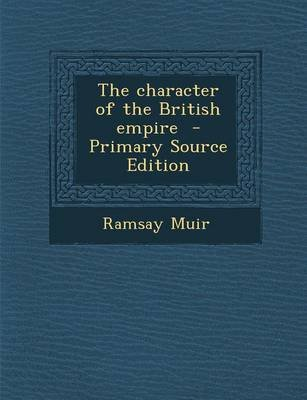 The Character of the British Empire - Primary Source Edition (Paperback): Ramsay Muir