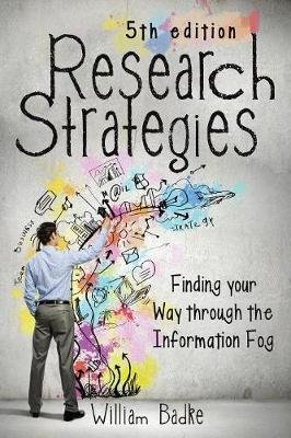 Research Strategies - Finding Your Way Through the Information Fog (Paperback, 5th ed.): William Badke