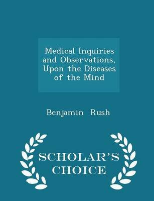 Medical Inquiries and Observations, Upon the Diseases of the Mind - Scholar's Choice Edition (Paperback): Benjamin Rush