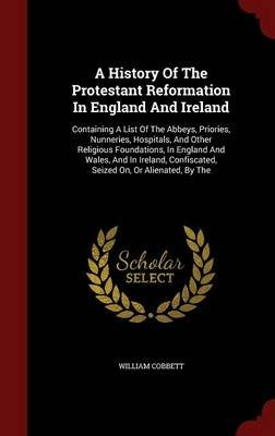 A History of the Protestant Reformation in England and Ireland - Containing a List of the Abbeys, Priories, Nunneries,...