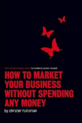 How to Market Your Business Without Spending Any Money: First Time Entrepreneur Series (Electronic book text): Christer Holloman