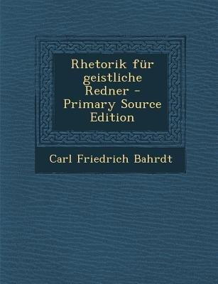 Rhetorik Fur Geistliche Redner (English, German, Paperback): Carl Friedrich Bahrdt