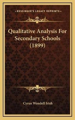 Qualitative Analysis for Secondary Schools (1899) (Hardcover): Cyrus Wendell Irish