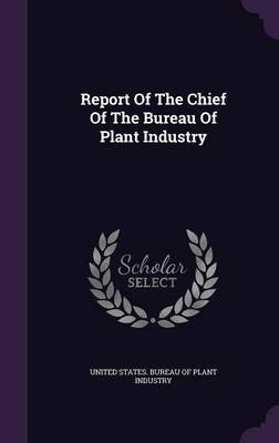 Report of the Chief of the Bureau of Plant Industry (Hardcover): United States Bureau of Plant Industry