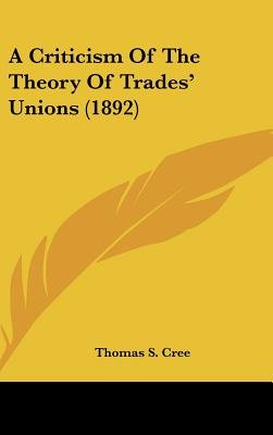 A Criticism of the Theory of Trades' Unions (1892) (Hardcover): Thomas S Cree