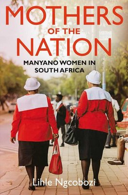 Mothers Of The Nation - Manyano Women In South Africa (Paperback): Lihle Ngcobozi