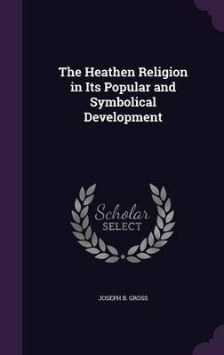The Heathen Religion in Its Popular and Symbolical Development (Hardcover): Joseph B. Gross