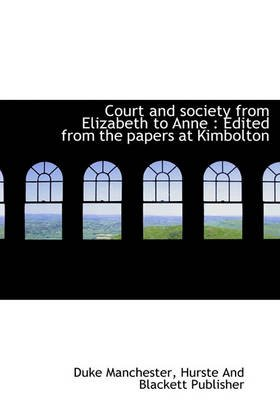 Court and Society from Elizabeth to Anne - Edited from the Papers at Kimbolton (Hardcover): Duke Manchester