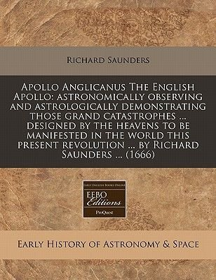 Apollo Anglicanus the English Apollo - Astronomically Observing and Astrologically Demonstrating Those Grand Catastrophes ......
