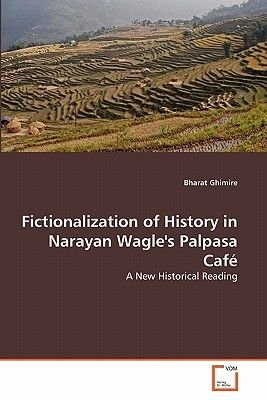 Fictionalization of History in Narayan Wagle's Palpasa Cafe (Paperback): Bharat Ghimire