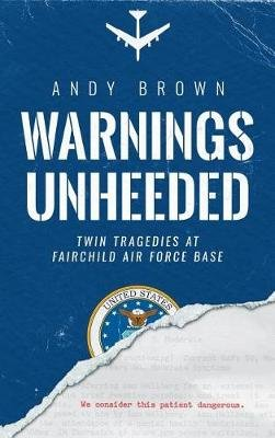 Warnings Unheeded - Twin Tragedies at Fairchild Air Force Base (Hardcover): Andy Brown