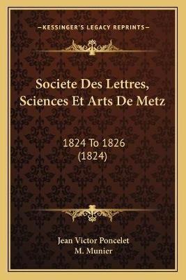 Societe Des Lettres, Sciences Et Arts de Metz - 1824 to 1826 (1824) (French, Paperback): Jean Victor Poncelet, M. Munier