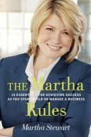 The Martha Rules - 10 Essentials for Achieving Success as You Start, Grow or Manage a Business (Paperback): Martha Stewart