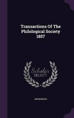 Transactions of the Philological Society 1857 (Hardcover): Anonymous