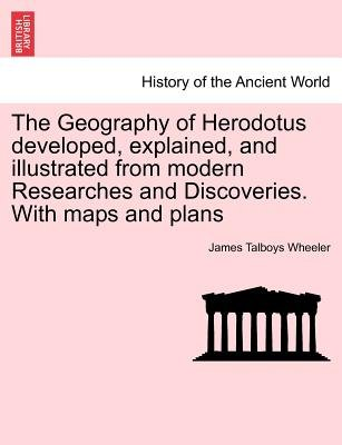 The Geography of Herodotus Developed, Explained, and Illustrated from Modern Researches and Discoveries. with Maps and Plans...