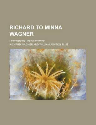 Richard to Minna Wagner (Volume 1); Letters to His First Wife (Paperback): Richard Wagner
