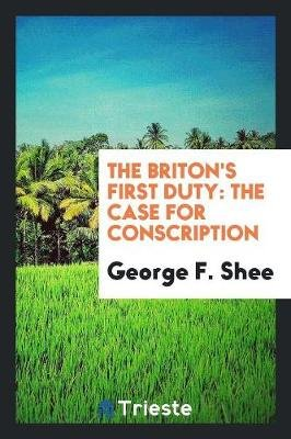 The Briton's First Duty - The Case for Conscription (Paperback): George F Shee