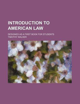 Introduction to American Law; Designed as a First Book for Students (Paperback): Timothy Walker