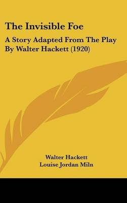 The Invisible Foe - A Story Adapted from the Play by Walter Hackett (1920) (Hardcover): Walter Hackett, Louise Jordan Miln