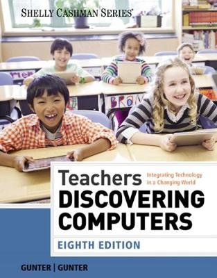 Teachers Discovering Computers - Integrating Technology in a Changing World (Paperback, 8th edition): Randolph E. Gunter,...
