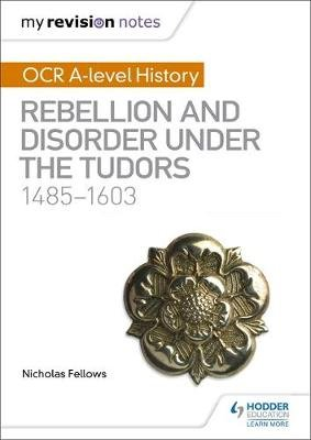 My Revision Notes: OCR A-level History: Rebellion and Disorder under the Tudors 1485-1603 (Paperback): Nicholas Fellows
