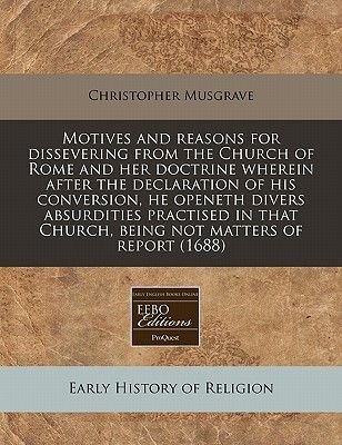 Motives and Reasons for Dissevering from the Church of Rome and Her Doctrine Wherein After the Declaration of His Conversion,...