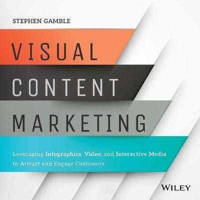 Visual Content Marketing - Leveraging Infographics, Video, and Interactive Media to Attract and Engage Customers (Paperback):...